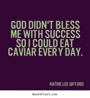 success quotes god didn 39 t bless me with success so i could eat