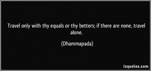 ... equals or thy betters; if there are none, travel alone. - Dhammapada