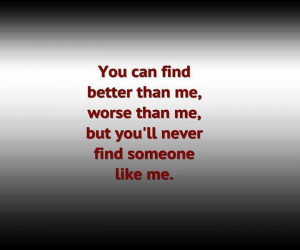 you can find better than me worse than me but you ll never find