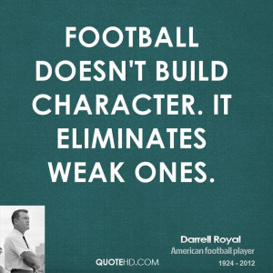 Football doesn't build character. It eliminates weak ones.
