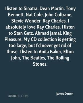 Coltrane, Stevie Wonder, Ray Charles. I absolutely love Ray Charles ...