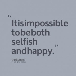 Quotes Picture: it is impossible to be both selfish and happy
