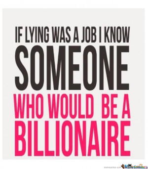 If lying was a job I Know someone who would be a billionaire,you too ?