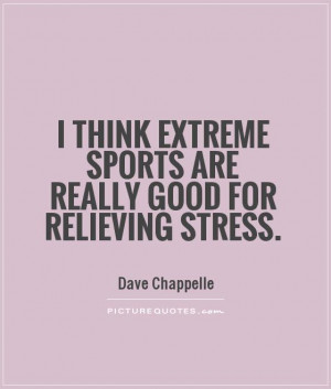 ... extreme sports are really good for relieving stress Picture Quote #1