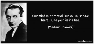 Your mind must control, but you must have heart.... Give your feeling ...