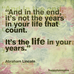 ... end it s not the years in your life that count it s the life in your