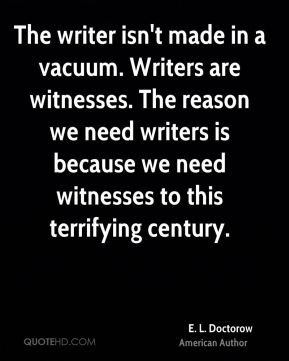 The writer isn't made in a vacuum. Writers are witnesses. The reason ...