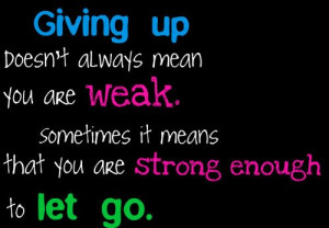 Motivational Quotes Giving up doesn't always mean you are weak.