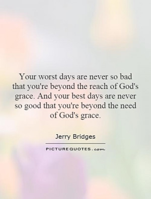 Your worst days are never so bad that you're beyond the reach of God's ...