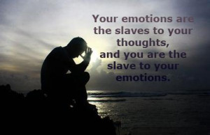 Your Emotions are the slaves to your thoughts,and you are the slave to ...