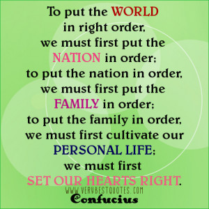 ... our personal life; we must first set our hearts right. Confucius