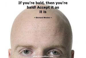re bald, then you're bald! Accept it as it is - Bernard Werber Quotes ...