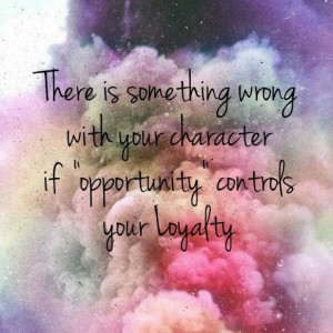 ... wrong with your character if opportunity controls your loyalty