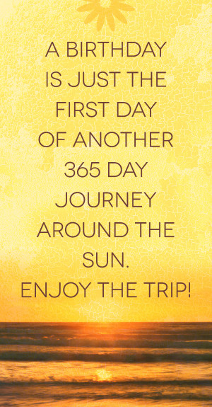 birthday is just the first day of another 365 day journey around the ...