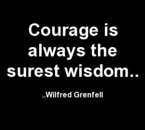 Courage is always the surest wisdom. Wilfred Grenfell