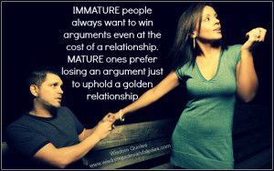 IMMATURE people always want to win arguments even at the cost of a ...