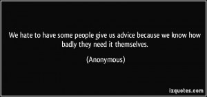 We hate to have some people give us advice because we know how badly ...