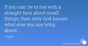 If you can lie to me with a straight face about small things, then ...