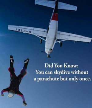 You can skydive without a parachute but only once