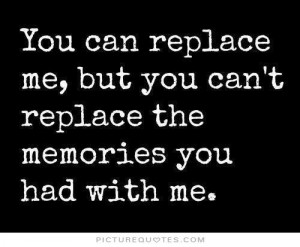 You can replace me but you can't replace the memories you had with me.