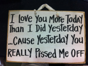 ... than I did yesterday because yesterday you really pissed me off sign