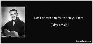 Don't be afraid to fall flat on your face. - Eddy Arnold