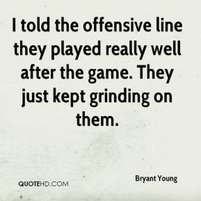 Bryant Young - I told the offensive line they played really well after ...