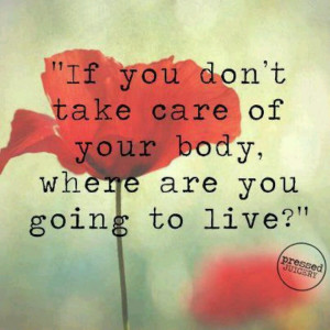 If you don't take care of your body...