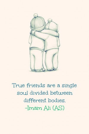 friends are a single soul divided between different bodies. -Imam Ali ...