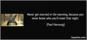 Never get married in the morning, because you never know who you'll ...