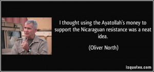 ... to support the Nicaraguan resistance was a neat idea. - Oliver North