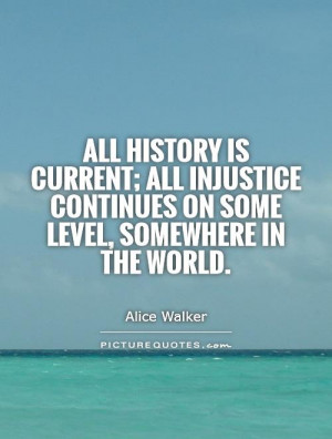 All history is current; all injustice continues on some level ...