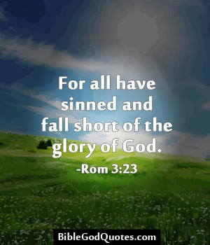 For all have sinned and fall short of the glory of God. -Rom 3:23 ...