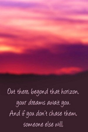 Out there beyond that horizon, your dreams await you.