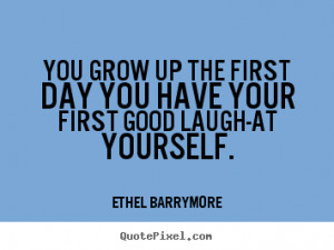 You grow up the first day you have your first good laugh-at yourself ...