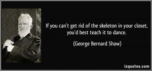 ... in your closet, you'd best teach it to dance. - George Bernard Shaw
