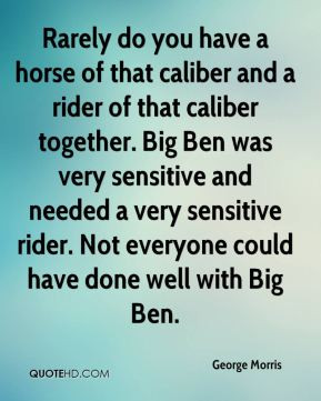 horse of that caliber and a rider of that caliber together. Big Ben ...