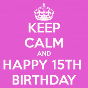 KEEP CALM AND HAPPY 15TH BIRTHDAY