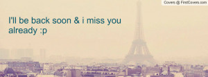 ll be back soon & i miss you already : Profile Facebook Covers