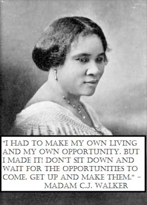 """... opportunities to come. Get up and make them."""" – Madam C.J.Walker"""