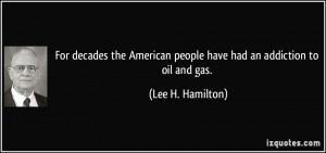 ... people have had an addiction to oil and gas. - Lee H. Hamilton