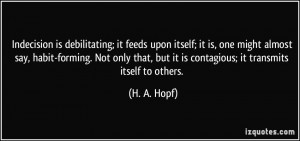 Indecision is debilitating; it feeds upon itself; it is, one might ...