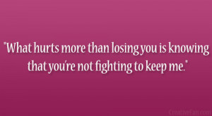 What hurts more than losing you is knowing that you're not fighting ...