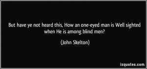 But have ye not heard this, How an one-eyed man is Well sighted when ...