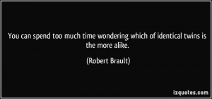 ... wondering which of identical twins is the more alike. - Robert Brault