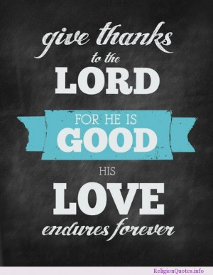Give thanks to the lord, for he is good, his love endures forever.