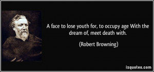 face to lose youth for, to occupy age With the dream of, meet death ...