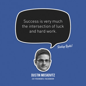 """... of luck and hard work."""" – Dustin Moskovitz, Facebook Co-Founder"""