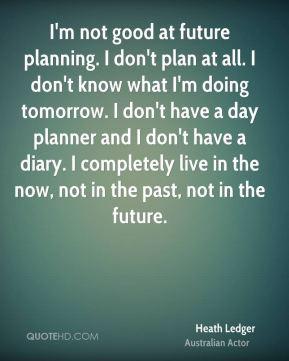 Heath Ledger - I'm not good at future planning. I don't plan at all. I ...
