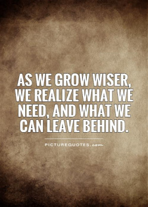 ... we grow wiser, we realize what we need, and what we can leave behind
